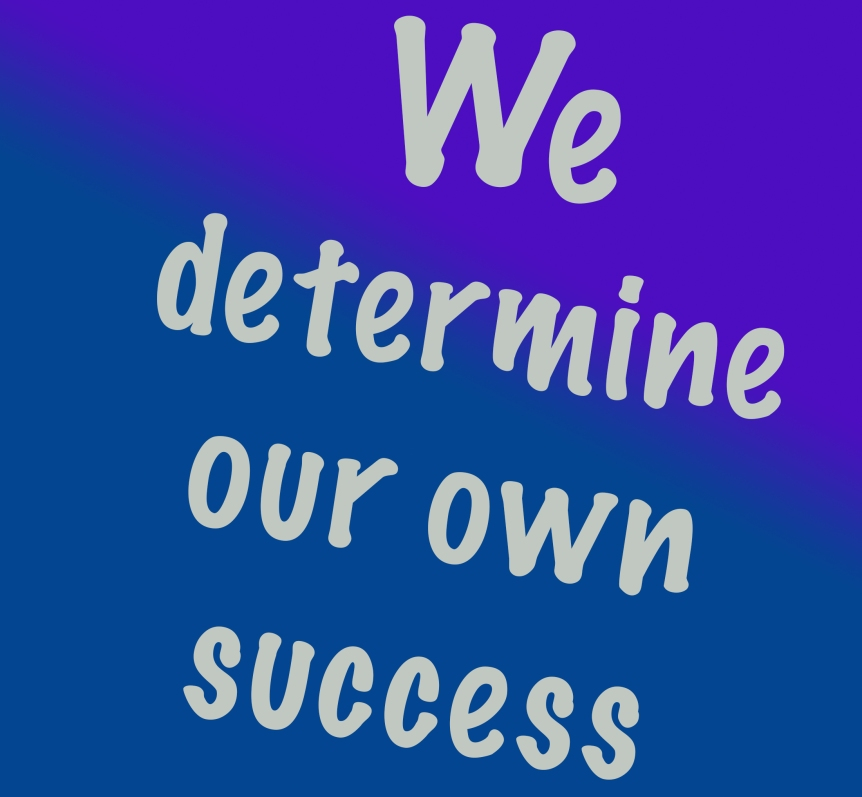 """We Determine Our Own Success"""