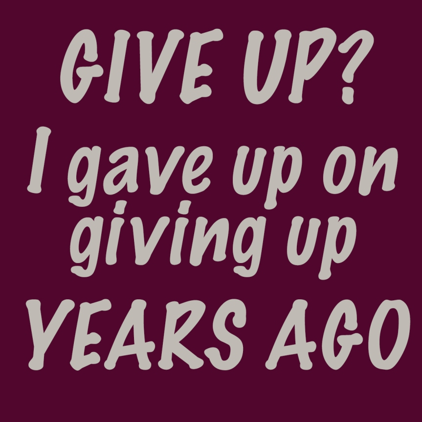 GIVE UP? I gave up on giving up years ago.
